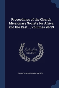 Proceedings of the Church Missionary Society for Africa and the East..., Volumes 28-29, Church missionary society обложка-превью