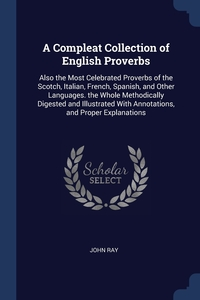 A Compleat Collection of English Proverbs: Also the Most Celebrated Proverbs of the Scotch, Italian, French, Spanish, and Other Languages. the Whole Methodically Digested and Illustrated With Annotations, and Proper Explanations, John Ray обложка-превью