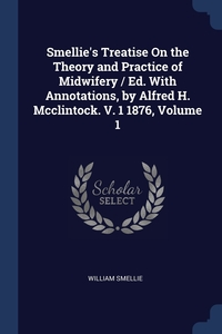Smellie's Treatise On the Theory and Practice of Midwifery / Ed. With Annotations, by Alfred H. Mcclintock. V. 1 1876, Volume 1, William Smellie обложка-превью