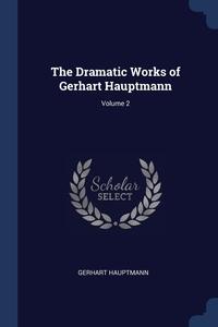 The Dramatic Works of Gerhart Hauptmann; Volume 2, Gerhart Hauptmann обложка-превью