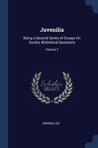 Juvenilia: Being a Second Series of Essays On Sundry Æsthetical Questions; Volume 2, Vernon Lee обложка-превью