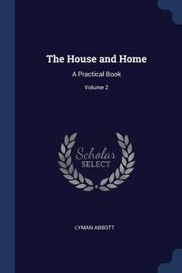 The House and Home: A Practical Book; Volume 2, Lyman Abbott обложка-превью