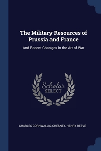 The Military Resources of Prussia and France: And Recent Changes in the Art of War, Charles Cornwallis Chesney, Henry Reeve обложка-превью