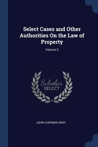Select Cases and Other Authorities On the Law of Property; Volume 5, John Chipman Gray обложка-превью