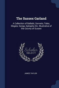 The Sussex Garland: A Collection of Ballads, Sonnets, Tales, Elegies, Songs, Epitaphs Etc. Illustrative of the County of Sussex, James Taylor обложка-превью
