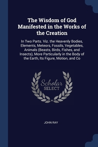 The Wisdom of God Manifested in the Works of the Creation: In Two Parts. Viz. the Heavenly Bodies, Elements, Meteors, Fossils, Vegetables, Animals (Beasts, Birds, Fishes, and Insects), More Particularly in the Body of the Earth, Its Figure, Motion, and Co, John Ray обложка-превью