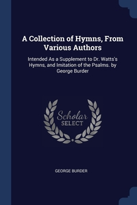 A Collection of Hymns, From Various Authors: Intended As a Supplement to Dr. Watts's Hymns, and Imitation of the Psalms. by George Burder, George Burder обложка-превью