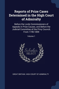 Reports of Prize Cases Determined in the High Court of Admiralty: Before the Lords Commissioners of Appeals in Prize Causes, and Before the Judicial Committee of the Privy Council, From 1745-1859; Volume 1, Great Britain. High Court of Admiralty обложка-превью