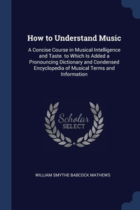 How to Understand Music: A Concise Course in Musical Intelligence and Taste. to Which Is Added a Pronouncing Dictionary and Condensed Encyclopedia of Musical Terms and Information, William Smythe Babcock Mathews обложка-превью
