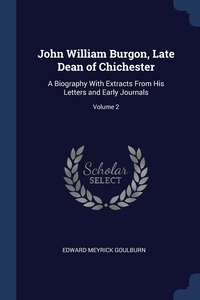 John William Burgon, Late Dean of Chichester: A Biography With Extracts From His Letters and Early Journals; Volume 2, Edward Meyrick Goulburn обложка-превью