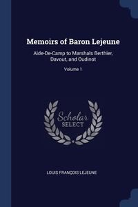 Memoirs of Baron Lejeune: Aide-De-Camp to Marshals Berthier, Davout, and Oudinot; Volume 1, Louis Francois Lejeune обложка-превью