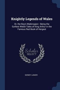 Knightly Legends of Wales: Or, the Boy's Mabinogion : Being the Earliest Welsh Tales of King Arthur in the Famous Red Book of Hergest, Sidney Lanier обложка-превью