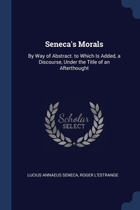 Seneca's Morals: By Way of Abstract. to Which Is Added, a Discourse, Under the Title of an Afterthought, Lucius Annaeus Seneca, Roger L'Estrange обложка-превью