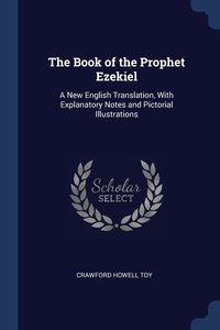The Book of the Prophet Ezekiel: A New English Translation, With Explanatory Notes and Pictorial Illustrations, Crawford Howell Toy обложка-превью