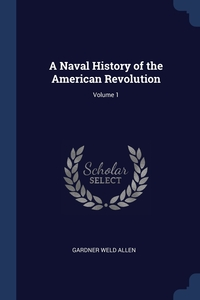 A Naval History of the American Revolution; Volume 1, Gardner Weld Allen обложка-превью
