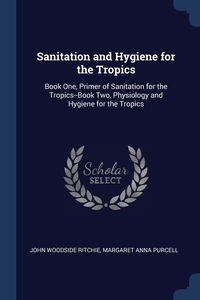 Sanitation and Hygiene for the Tropics: Book One, Primer of Sanitation for the Tropics--Book Two, Physiology and Hygiene for the Tropics, John Woodside Ritchie, Margaret Anna Purcell обложка-превью
