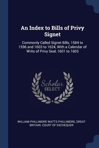 An Index to Bills of Privy Signet: Commonly Called Signet Bills, 1584 to 1596 and 1603 to 1624, With a Calendar of Writs of Privy Seal, 1601 to 1603, William Phillimore Watts Phillimore, Great Britain. Court of Exchequer обложка-превью