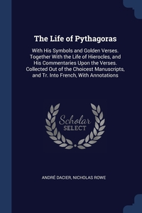 The Life of Pythagoras: With His Symbols and Golden Verses. Together With the Life of Hierocles, and His Commentaries Upon the Verses. Collected Out of the Choicest Manuscripts, and Tr. Into French, With Annotations, Andre Dacier, Nicholas Rowe обложка-превью