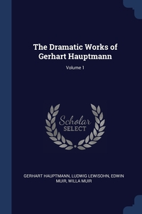 The Dramatic Works of Gerhart Hauptmann; Volume 1, Gerhart Hauptmann, Ludwig Lewisohn, Edwin Muir обложка-превью