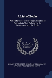 A List of Books: With References to Periodicals, Relating to Railroads in Their Relation to the Government and the Public, Library of Congress. Division of Bibliog, Appleton Prentiss Clark Griffin обложка-превью