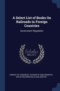 A Select List of Books On Railroads in Foreign Countries: Government Regulation, Library of Congress. Division of Bibliog, Appleton Prentiss Clark Griffin обложка-превью