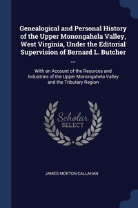 Genealogical and Personal History of the Upper Monongahela Valley, West Virginia, Under the Editorial Supervision of Bernard L. Butcher ...: With an Account of the Resurces and Industries of the Upper Monongahela Valley and the Tributary Region, James Morton Callahan обложка-превью