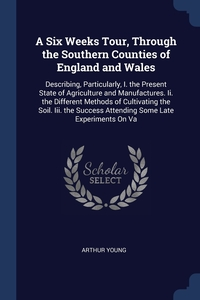 A Six Weeks Tour, Through the Southern Counties of England and Wales: Describing, Particularly, I. the Present State of Agriculture and Manufactures. Ii. the Different Methods of Cultivating the Soil. Iii. the Success Attending Some Late Experiments On Va, Arthur Young обложка-превью