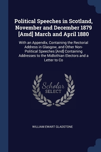 Political Speeches in Scotland, November and December 1879 [Amd] March and April 1880: With an Appendix, Containing the Rectorial Address in Glasgow, and Other Non-Political Speeches [And] Containing Addresses to the Midlothian Electors and a Letter to Co, William Ewart Gladstone обложка-превью