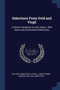 Selections From Ovid and Virgil: A Shorter Handbook of Latin Poetry ; With Notes and Grammatical References, William James Rolfe, Virgil, James Hobbs Hanson обложка-превью