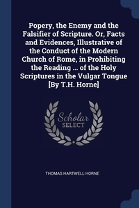 Popery, the Enemy and the Falsifier of Scripture. Or, Facts and Evidences, Illustrative of the Conduct of the Modern Church of Rome, in Prohibiting the Reading ... of the Holy Scriptures in the Vulgar Tongue [By T.H. Horne], Thomas Hartwell Horne обложка-превью