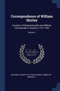 Correspondence of William Shirley: Governor of Massachusetts and Military Commander in America, 1731-1760; Volume 1, National Society of the Colonial Dames O обложка-превью