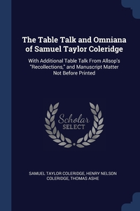 The Table Talk and Omniana of Samuel Taylor Coleridge: With Additional Table Talk From Allsop's 'Recollections,' and Manuscript Matter Not Before Printed, Samuel Taylor Coleridge, Henry Nelson Coleridge, Thomas Ashe обложка-превью