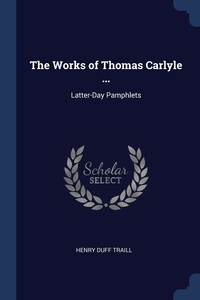 The Works of Thomas Carlyle ...: Latter-Day Pamphlets, Henry Duff Traill обложка-превью