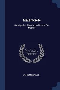 Malerbriefe: Beiträge Zur Theorie Und Praxis Der Malerei, Wilhelm Ostwald обложка-превью