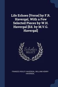 Life Echoes [Verse] by F.R. Havergal, With a Few Selected Pieces by W.H. Havergal [Ed. by M.V.G. Havergal], Frances Ridley Havergal, William Henry Havergal обложка-превью