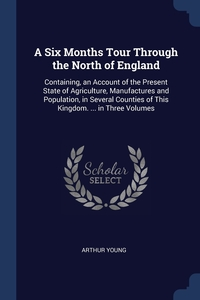 A Six Months Tour Through the North of England: Containing, an Account of the Present State of Agriculture, Manufactures and Population, in Several Counties of This Kingdom. ... in Three Volumes, Arthur Young обложка-превью