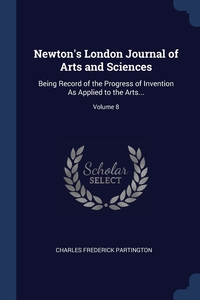 Newton's London Journal of Arts and Sciences: Being Record of the Progress of Invention As Applied to the Arts...; Volume 8, Charles Frederick Partington обложка-превью
