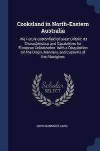 Cooksland in North-Eastern Australia: The Future Cottonfield of Great Britain: Its Characteristics and Capabilities for European Colonization. With a Disquisition On the Origin, Manners, and Customs of the Aborigines, John Dunmore Lang обложка-превью