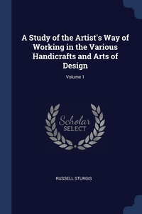 A Study of the Artist's Way of Working in the Various Handicrafts and Arts of Design; Volume 1, Russell Sturgis обложка-превью