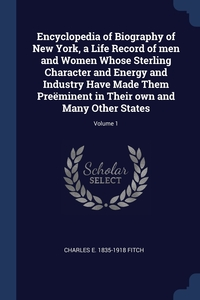 Encyclopedia of Biography of New York, a Life Record of men and Women Whose Sterling Character and Energy and Industry Have Made Them Preëminent in Their own and Many Other States; Volume 1, Charles E. 1835-1918 Fitch обложка-превью