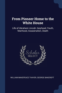From Pioneer Home to the White House: Life of Abraham Lincoln ;boyhood, Youth, Manhood, Assasination, Death, William Makepeace Thayer, George Bancroft обложка-превью