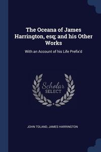 The Oceana of James Harrington, esq; and his Other Works: With an Account of his Life Prefix'd, John Toland, James Harrington обложка-превью