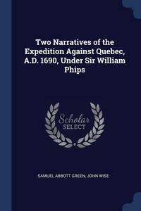 Two Narratives of the Expedition Against Quebec, A.D. 1690, Under Sir William Phips, Samuel Abbott Green, John Wise обложка-превью