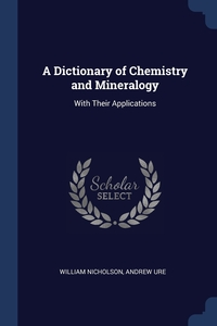 A Dictionary of Chemistry and Mineralogy: With Their Applications, William Nicholson, Andrew Ure обложка-превью