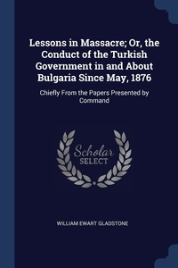 Lessons in Massacre; Or, the Conduct of the Turkish Government in and About Bulgaria Since May, 1876: Chiefly From the Papers Presented by Command, William Ewart Gladstone обложка-превью