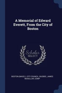 A Memorial of Edward Everett, From the City of Boston, Boston (Mass.). City Council, James McKellar Bugbee обложка-превью