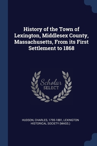 History of the Town of Lexington, Middlesex County, Massachusetts, From its First Settlement to 1868, Charles Hudson, Lexington Historical Society (Mass.) обложка-превью