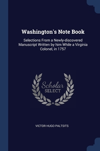 Washington's Note Book: Selections From a Newly-discovered Manuscript Written by him While a Virginia Colonel, in 1757, Victor Hugo Paltsits обложка-превью