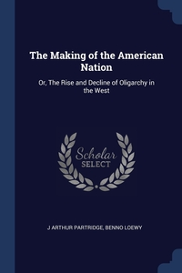 The Making of the American Nation: Or, The Rise and Decline of Oligarchy in the West, J Arthur Partridge, Benno Loewy обложка-превью