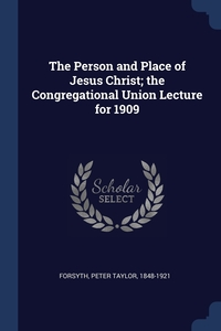 The Person and Place of Jesus Christ; the Congregational Union Lecture for 1909, Peter Taylor Forsyth обложка-превью